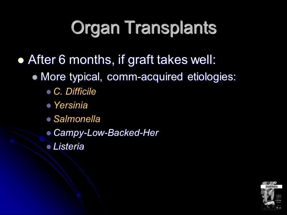 Organ Transplants After 6 months, if graft takes well: After 6 months, if graft takes well: More typical, comm-acquired etiologies: More typical, comm
