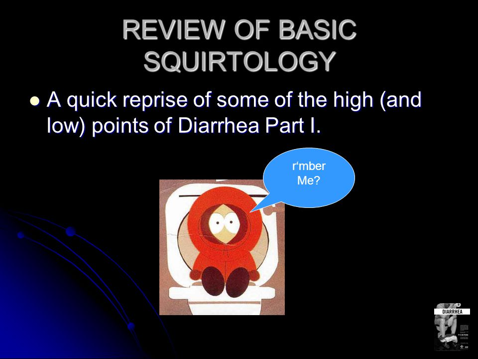 REVIEW OF BASIC SQUIRTOLOGY A quick reprise of some of the high (and low) points of Diarrhea Part I.
