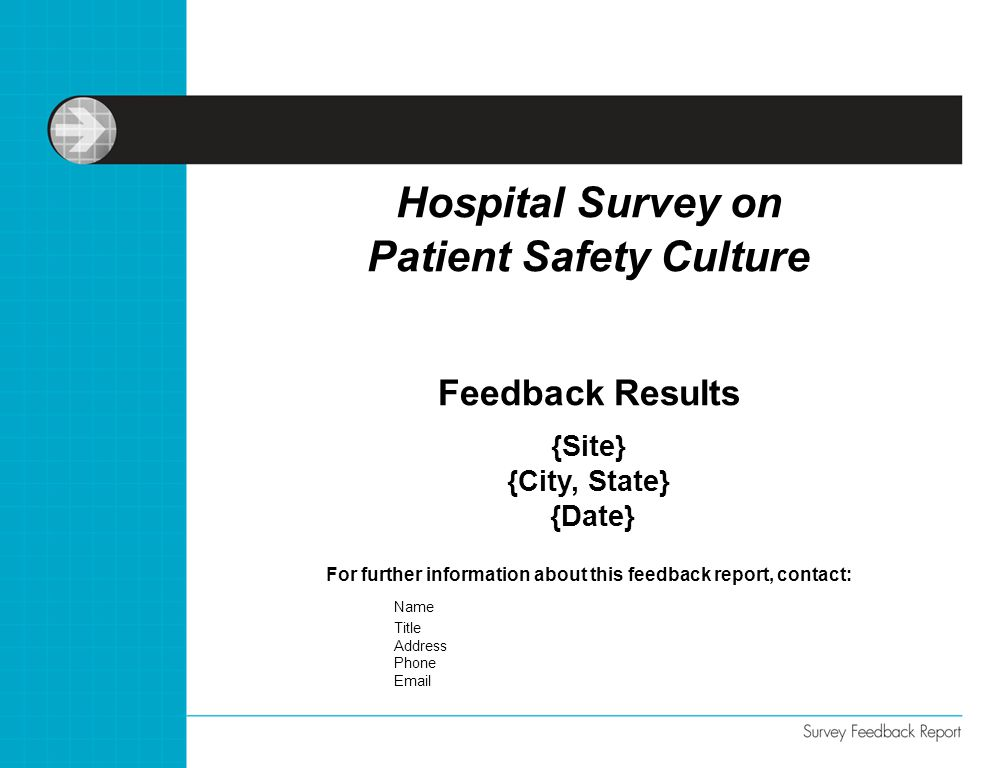 For further information about this feedback report, contact: Name Title Address Phone Email Hospital Survey on Patient Safety Culture Feedback Results