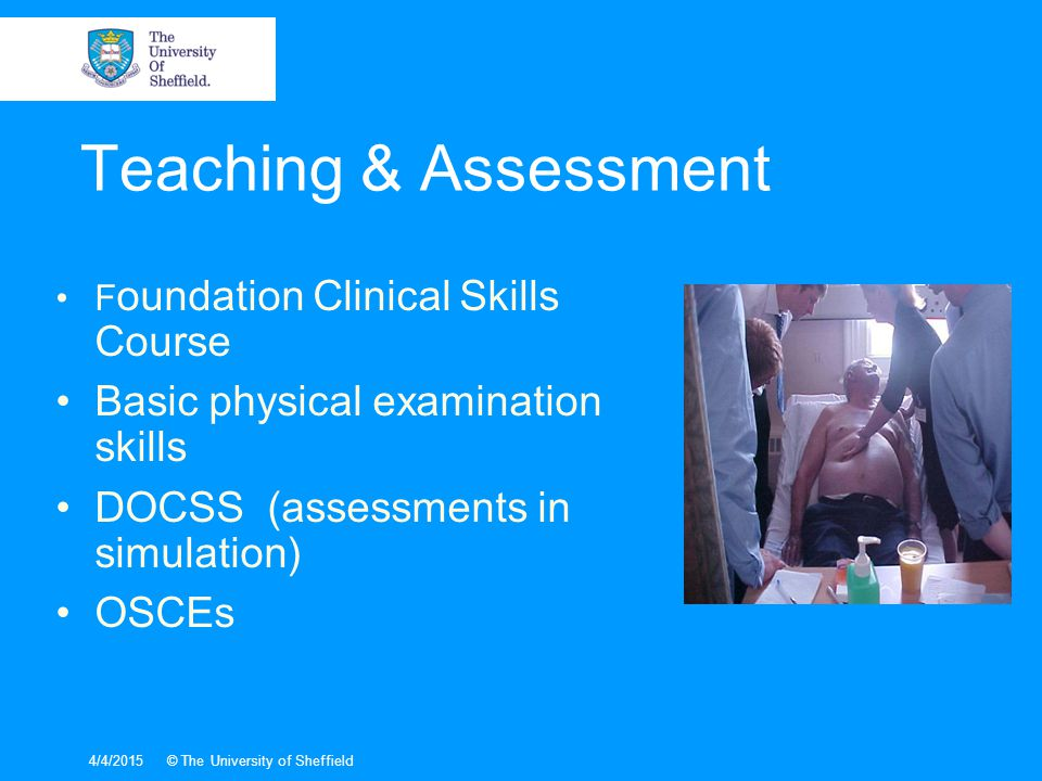4/4/2015© The University of Sheffield F oundation Clinical Skills Course Basic physical examination skills DOCSS (assessments in simulation) OSCEs Teaching & Assessment