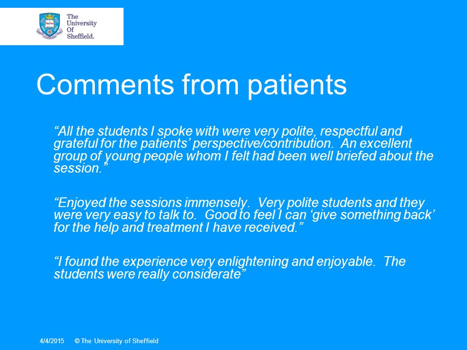 4/4/2015© The University of Sheffield Comments from patients All the students I spoke with were very polite, respectful and grateful for the patients' perspective/contribution.