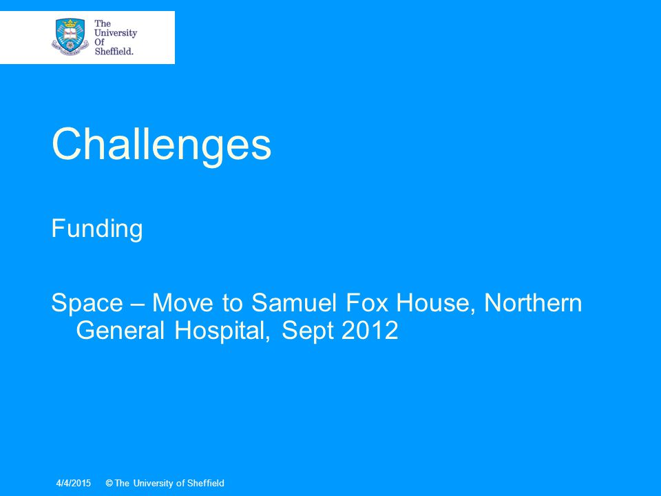 4/4/2015© The University of Sheffield Challenges Funding Space – Move to Samuel Fox House, Northern General Hospital, Sept 2012