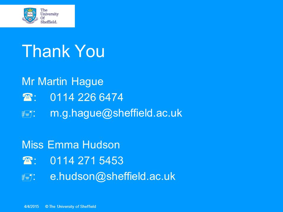 Thank You Mr Martin Hague  :0114 226 6474  :m.g.hague@sheffield.ac.uk Miss Emma Hudson  :0114 271 5453  :e.hudson@sheffield.ac.uk 4/4/2015© The University of Sheffield