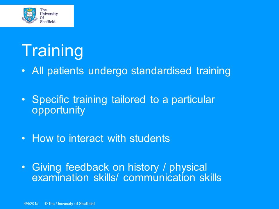 4/4/2015© The University of Sheffield Training All patients undergo standardised training Specific training tailored to a particular opportunity How to interact with students Giving feedback on history / physical examination skills/ communication skills