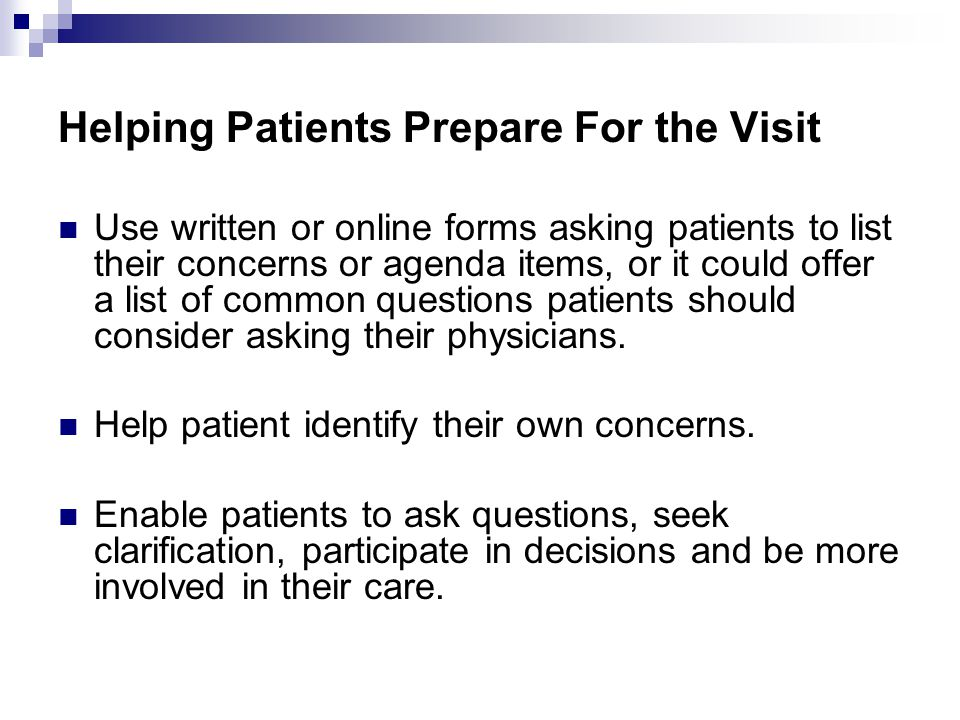 Helping Patients Prepare For the Visit Use written or online forms asking patients to list their concerns or agenda items, or it could offer a list of common questions patients should consider asking their physicians.