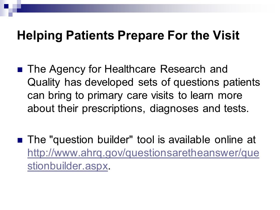 Helping Patients Prepare For the Visit The Agency for Healthcare Research and Quality has developed sets of questions patients can bring to primary care visits to learn more about their prescriptions, diagnoses and tests.