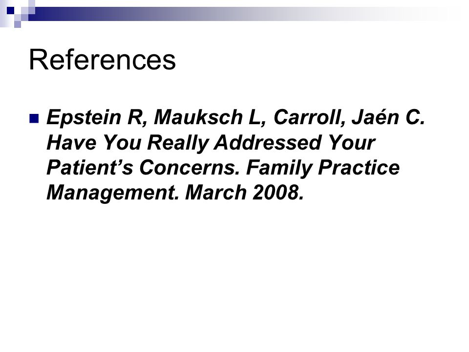 References Epstein R, Mauksch L, Carroll, Jaén C. Have You Really Addressed Your Patient's Concerns. Family Practice Management. March 2008.