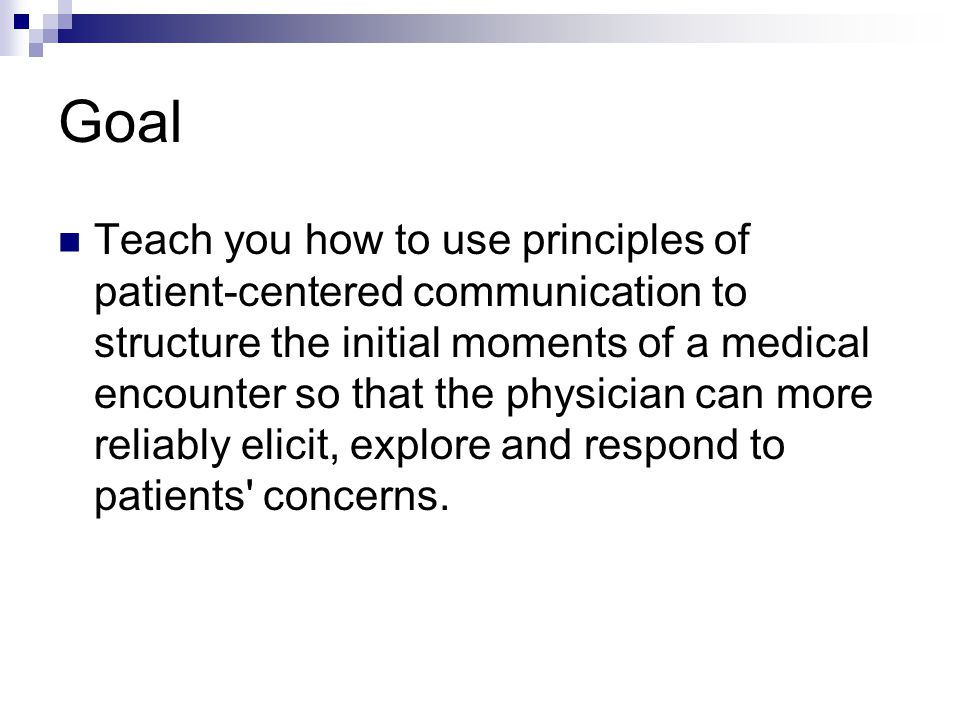 Goal Teach you how to use principles of patient-centered communication to structure the initial moments of a medical encounter so that the physician can more reliably elicit, explore and respond to patients concerns.