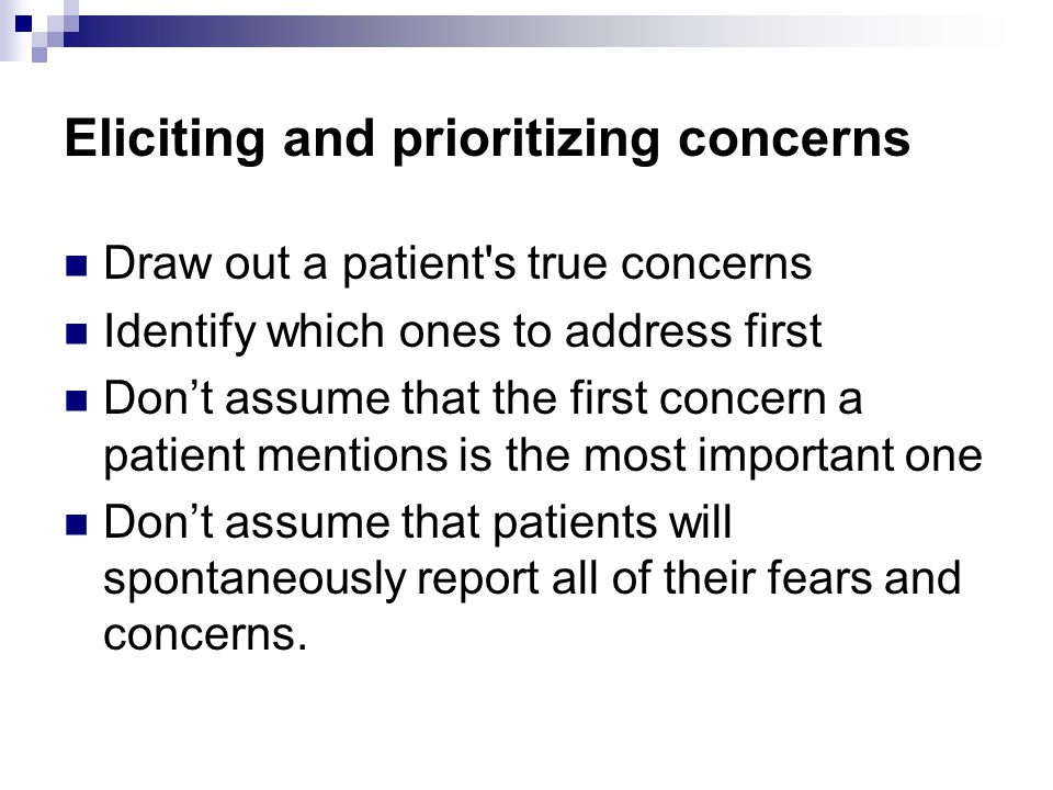 Eliciting and prioritizing concerns Draw out a patient s true concerns Identify which ones to address first Don't assume that the first concern a patient mentions is the most important one Don't assume that patients will spontaneously report all of their fears and concerns.