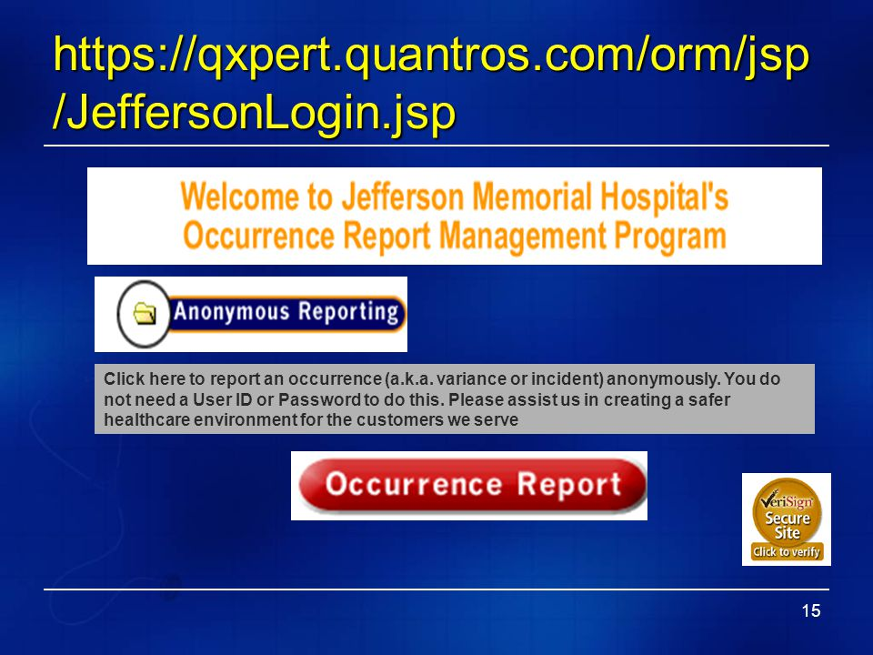 15 https://qxpert.quantros.com/orm/jsp /JeffersonLogin.jsp Click here to report an occurrence (a.k.a. variance or incident) anonymously. You do not ne