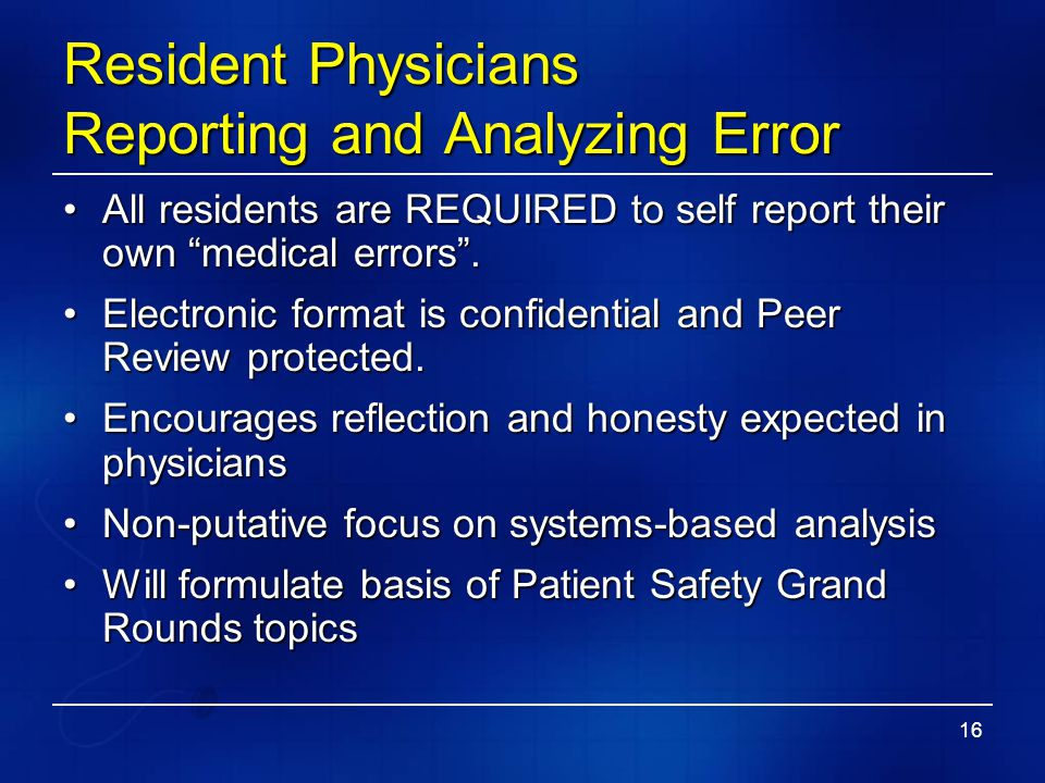 """16 Resident Physicians Reporting and Analyzing Error All residents are REQUIRED to self report their own """"medical errors"""".All residents are REQUIRED t"""