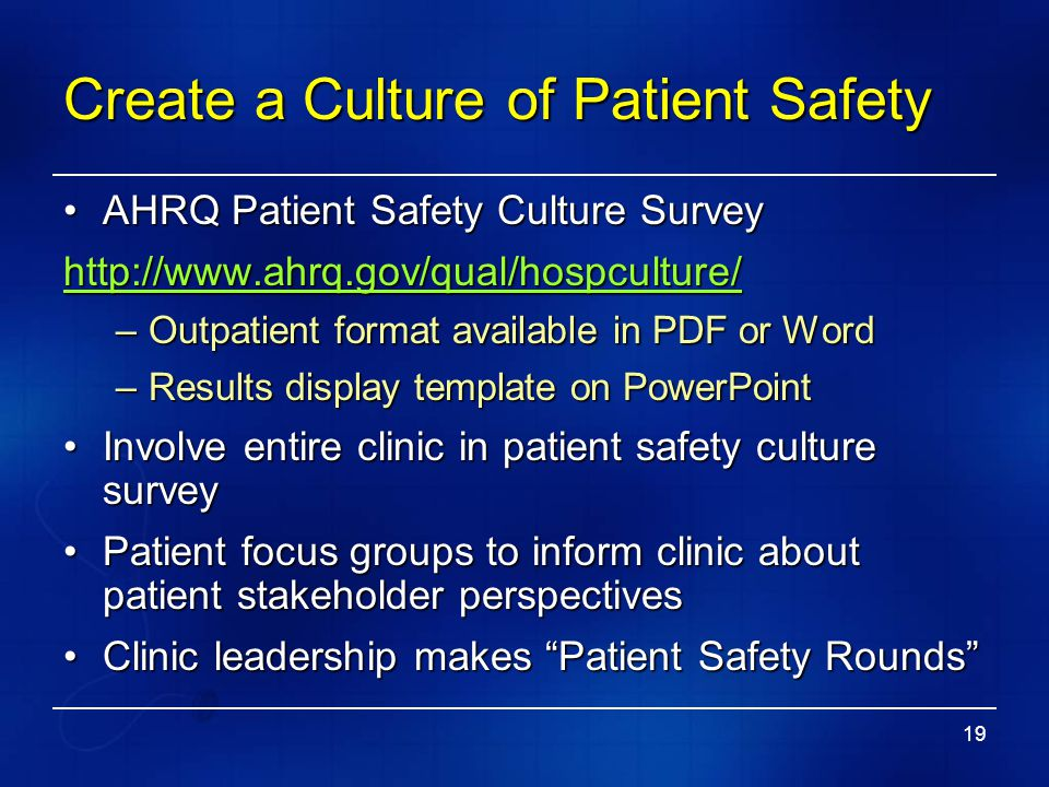 19 Create a Culture of Patient Safety AHRQ Patient Safety Culture SurveyAHRQ Patient Safety Culture Survey http://www.ahrq.gov/qual/hospculture/ –Outp