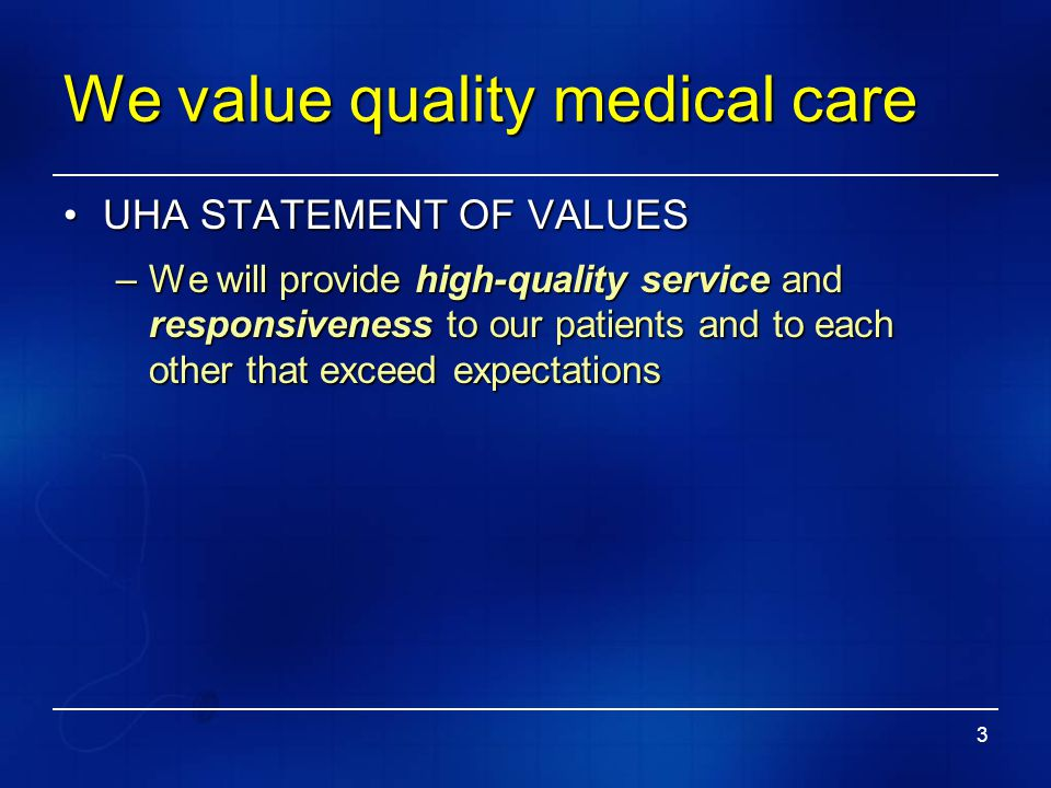 3 We value quality medical care UHA STATEMENT OF VALUESUHA STATEMENT OF VALUES –We will provide high-quality service and responsiveness to our patient