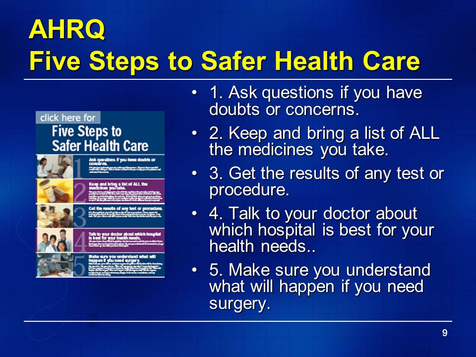 9 AHRQ Five Steps to Safer Health Care 1. Ask questions if you have doubts or concerns.1. Ask questions if you have doubts or concerns. 2. Keep and br
