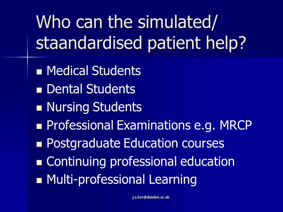 j.s.ker@dundee.ac.uk Clarifying the Terminology Simulated patient Simulated patient –Person coached to present symptoms and some of signs of an actual patient Standardised patient Standardised patient –Person coached to level where they can consistently portray a medical presentation