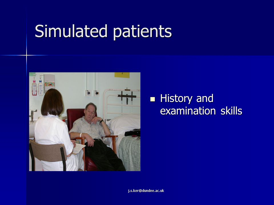 j.s.ker@dundee.ac.uk Simulated/standardised patients role in education of doctors Physical examinations Physical examinations Performing specific procedures Performing specific procedures Clerking in different clinical settings Clerking in different clinical settings Hospital admission Hospital admission Receiving advice & information Receiving advice & information Receiving bad news scenarios Receiving bad news scenarios Clinical assessment Clinical assessment