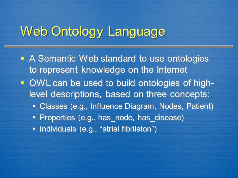 Web Ontology Language  A Semantic Web standard to use ontologies to represent knowledge on the Internet  OWL can be used to build ontologies of high
