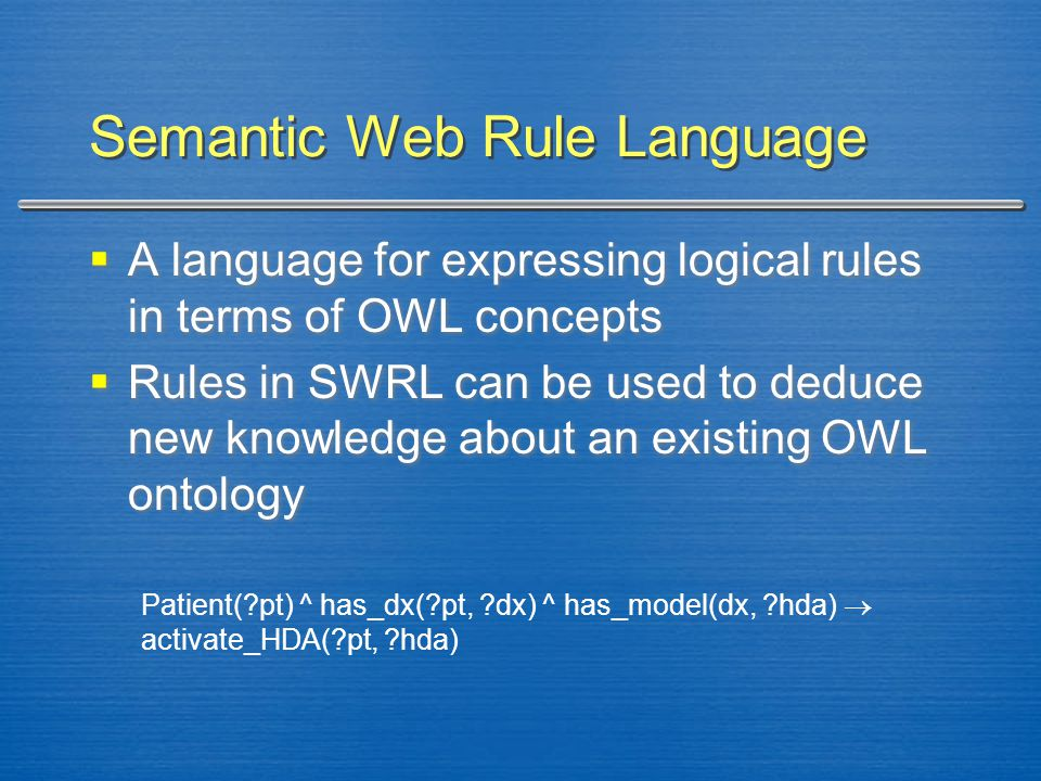 Semantic Web Rule Language  A language for expressing logical rules in terms of OWL concepts  Rules in SWRL can be used to deduce new knowledge abou