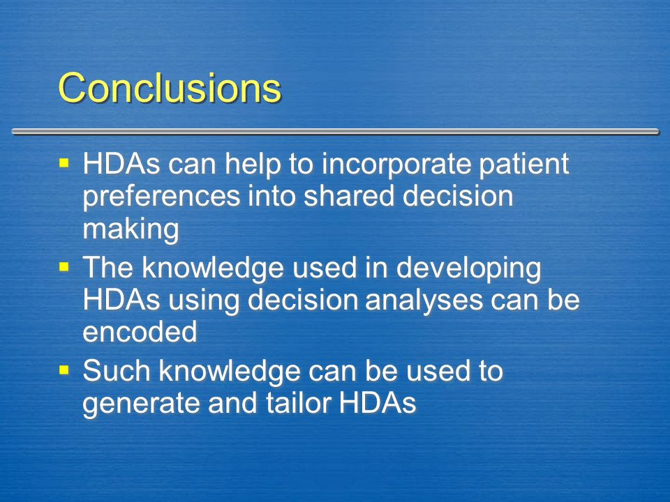 Conclusions  HDAs can help to incorporate patient preferences into shared decision making  The knowledge used in developing HDAs using decision anal