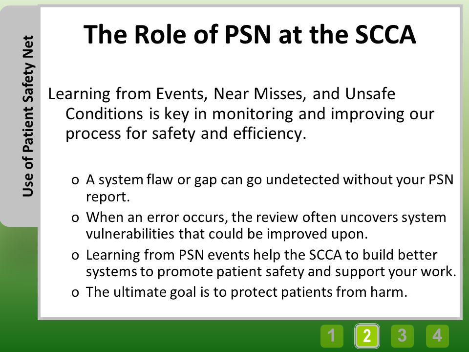 43 2 1 Use of Patient Safety Net The Role of PSN at the SCCA Learning from Events, Near Misses, and Unsafe Conditions is key in monitoring and improving our process for safety and efficiency.