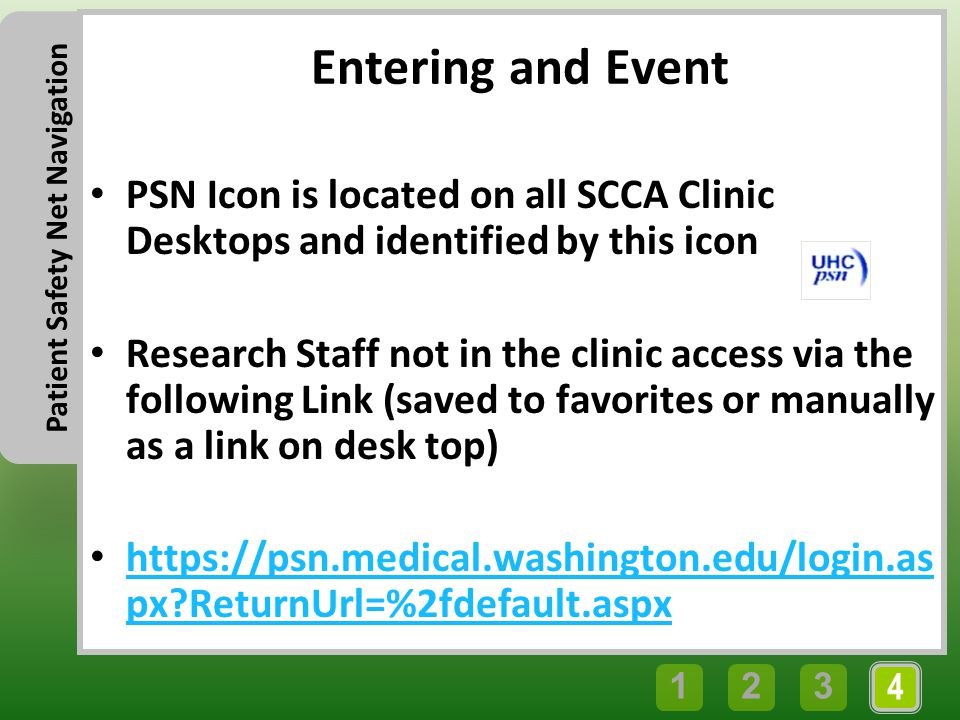 4 321 Patient Safety Net Navigation Entering and Event PSN Icon is located on all SCCA Clinic Desktops and identified by this icon Research Staff not in the clinic access via the following Link (saved to favorites or manually as a link on desk top) https://psn.medical.washington.edu/login.as px ReturnUrl=%2fdefault.aspx https://psn.medical.washington.edu/login.as px ReturnUrl=%2fdefault.aspx