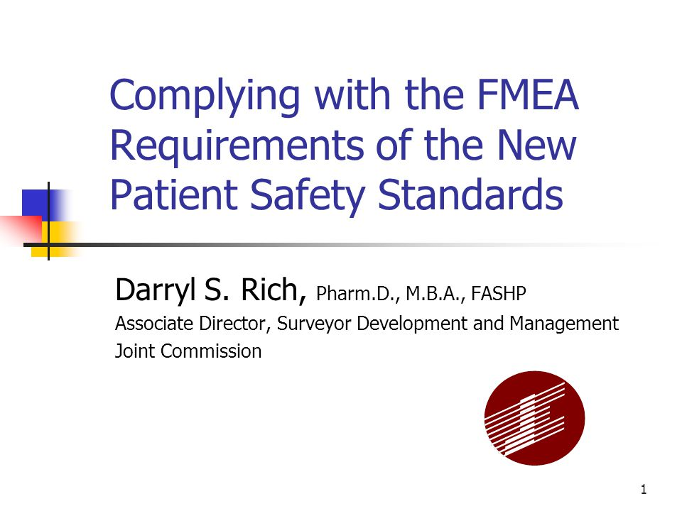 1 Complying with the FMEA Requirements of the New Patient Safety Standards Darryl S. Rich, Pharm.D., M.B.A., FASHP Associate Director, Surveyor Develo