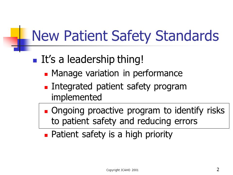 Copyright JCAHO 2001 2 New Patient Safety Standards It's a leadership thing! Manage variation in performance Integrated patient safety program impleme