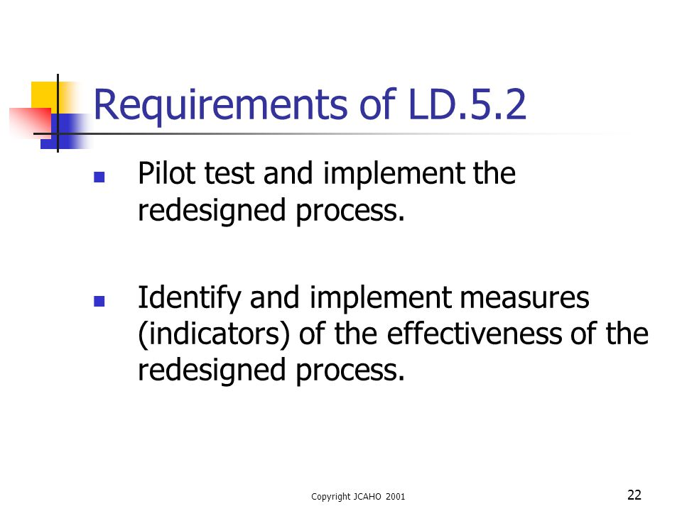 Copyright JCAHO 2001 22 Requirements of LD.5.2 Pilot test and implement the redesigned process. Identify and implement measures (indicators) of the ef