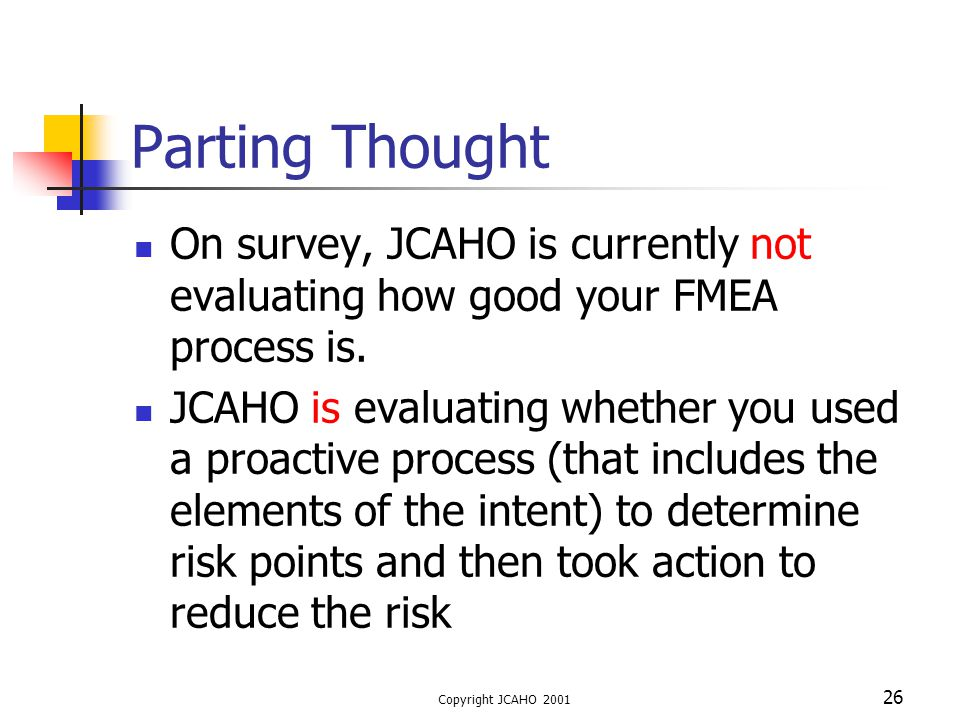 Copyright JCAHO 2001 26 Parting Thought On survey, JCAHO is currently not evaluating how good your FMEA process is. JCAHO is evaluating whether you us