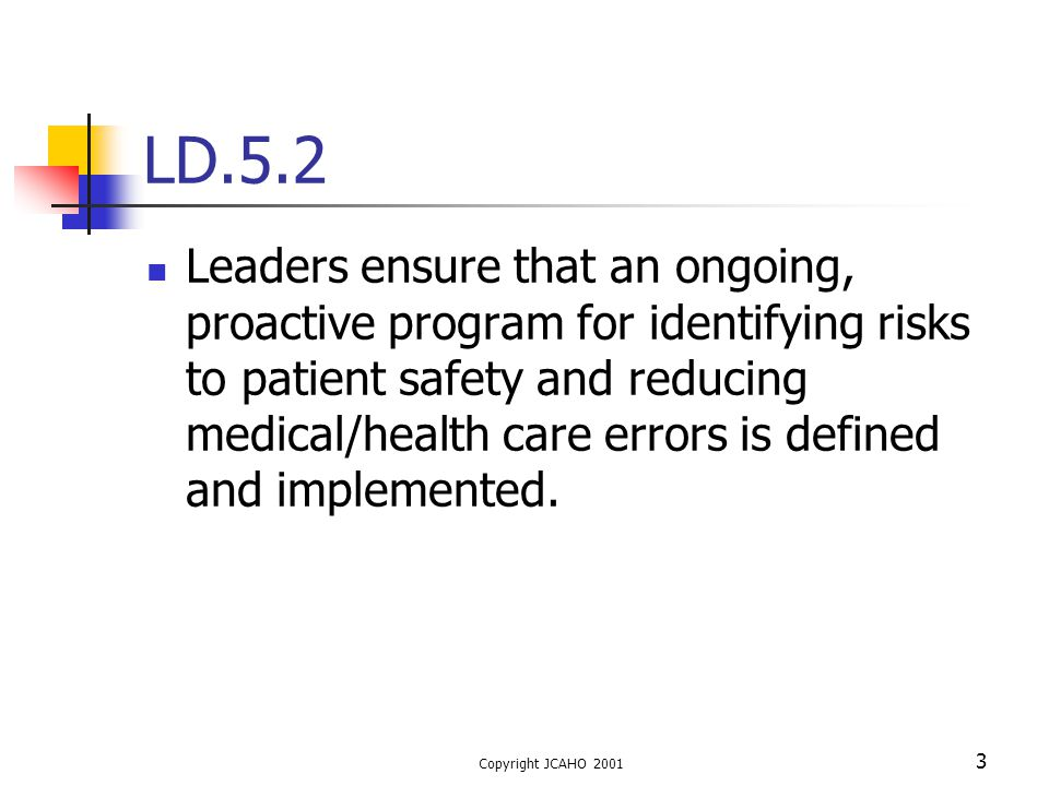 Copyright JCAHO 2001 3 LD.5.2 Leaders ensure that an ongoing, proactive program for identifying risks to patient safety and reducing medical/health ca