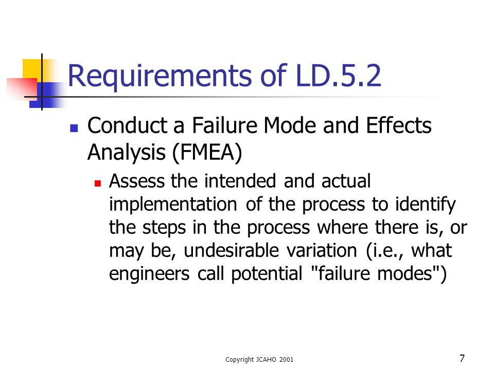 Copyright JCAHO 2001 18 Requirements of LD.5.2 For the most critical effects, conduct a root cause analysis to determine why the variation (the failure mode) leading to that effect may occur