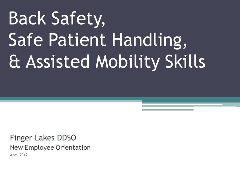 Back Safety, Safe Patient Handling, & Assisted Mobility Skills Finger Lakes DDSO New Employee Orientation April 2012