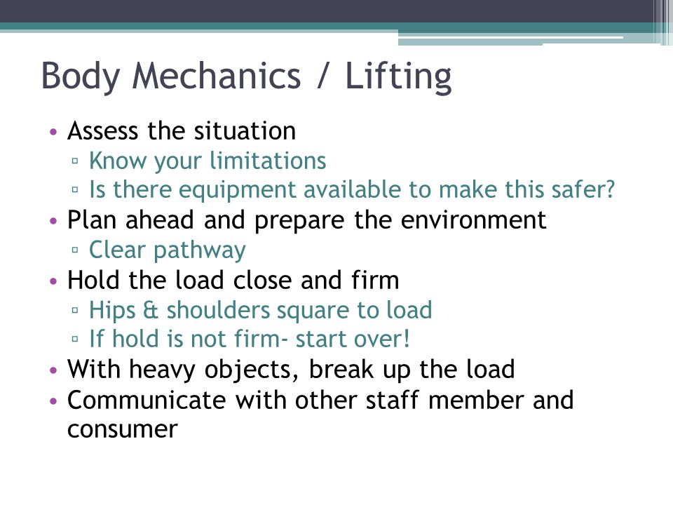 Body Mechanics / Lifting Assess the situation ▫ Know your limitations ▫ Is there equipment available to make this safer.