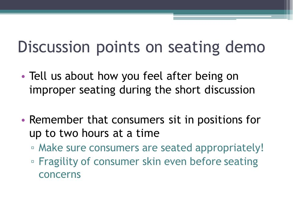 Discussion points on seating demo Tell us about how you feel after being on improper seating during the short discussion Remember that consumers sit in positions for up to two hours at a time ▫ Make sure consumers are seated appropriately.