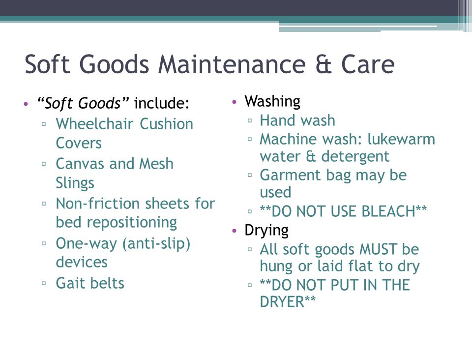 Soft Goods Maintenance & Care Soft Goods include: ▫ Wheelchair Cushion Covers ▫ Canvas and Mesh Slings ▫ Non-friction sheets for bed repositioning ▫ One-way (anti-slip) devices ▫ Gait belts Washing ▫ Hand wash ▫ Machine wash: lukewarm water & detergent ▫ Garment bag may be used ▫ **DO NOT USE BLEACH** Drying ▫ All soft goods MUST be hung or laid flat to dry ▫ **DO NOT PUT IN THE DRYER**