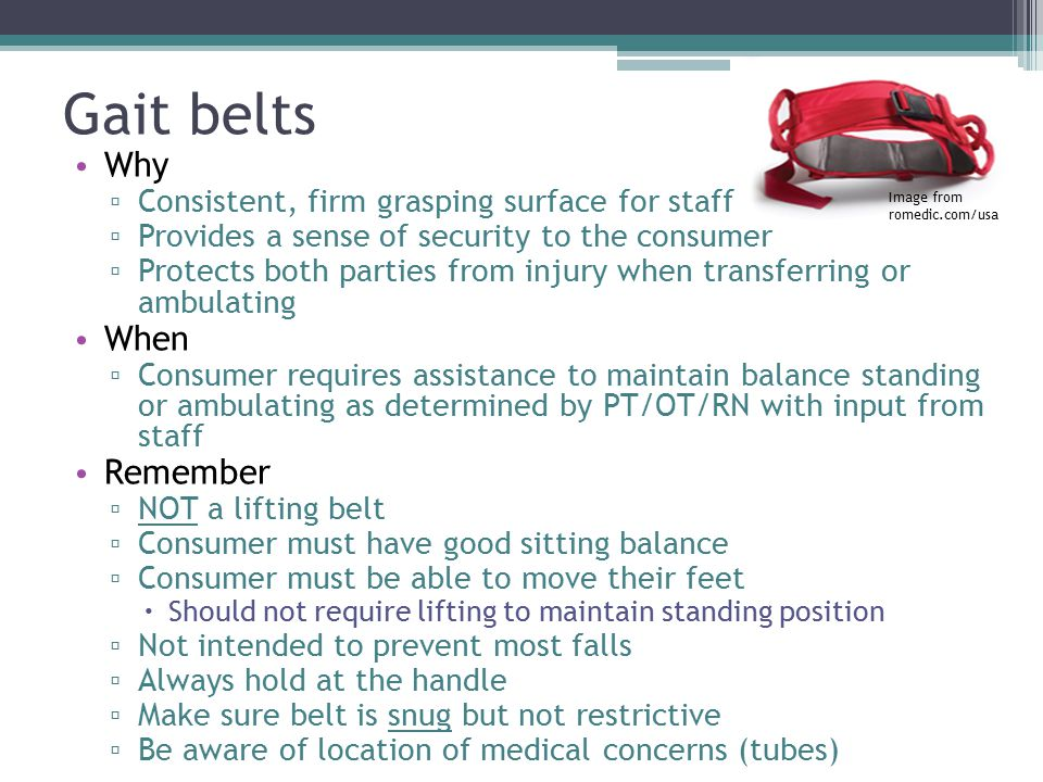 Gait belts Why ▫ Consistent, firm grasping surface for staff ▫ Provides a sense of security to the consumer ▫ Protects both parties from injury when transferring or ambulating When ▫ Consumer requires assistance to maintain balance standing or ambulating as determined by PT/OT/RN with input from staff Remember ▫ NOT a lifting belt ▫ Consumer must have good sitting balance ▫ Consumer must be able to move their feet  Should not require lifting to maintain standing position ▫ Not intended to prevent most falls ▫ Always hold at the handle ▫ Make sure belt is snug but not restrictive ▫ Be aware of location of medical concerns (tubes) Image from romedic.com/usa