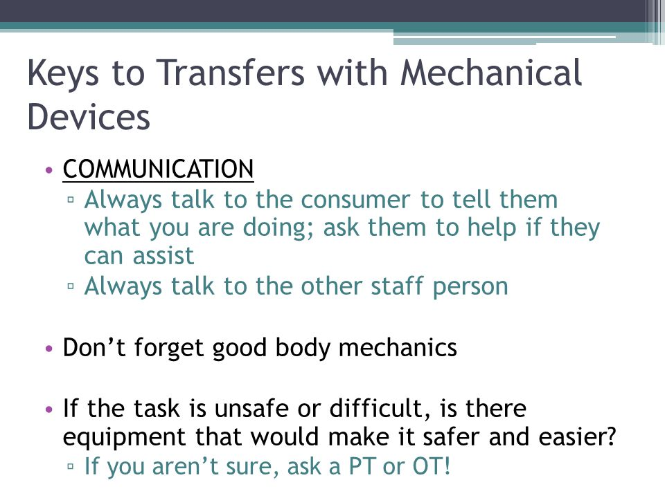 Keys to Transfers with Mechanical Devices COMMUNICATION ▫ Always talk to the consumer to tell them what you are doing; ask them to help if they can assist ▫ Always talk to the other staff person Don't forget good body mechanics If the task is unsafe or difficult, is there equipment that would make it safer and easier.