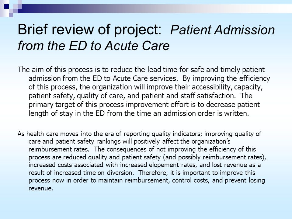 Brief review of project: Patient Admission from the ED to Acute Care The aim of this process is to reduce the lead time for safe and timely patient admission from the ED to Acute Care services.