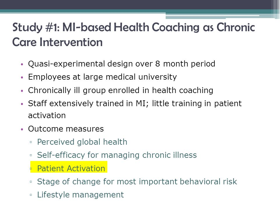 Study #1: MI-based Health Coaching as Chronic Care Intervention Quasi-experimental design over 8 month period Employees at large medical university Chronically ill group enrolled in health coaching Staff extensively trained in MI; little training in patient activation Outcome measures ▫ Perceived global health ▫ Self-efficacy for managing chronic illness ▫ Patient Activation ▫ Stage of change for most important behavioral risk ▫ Lifestyle management