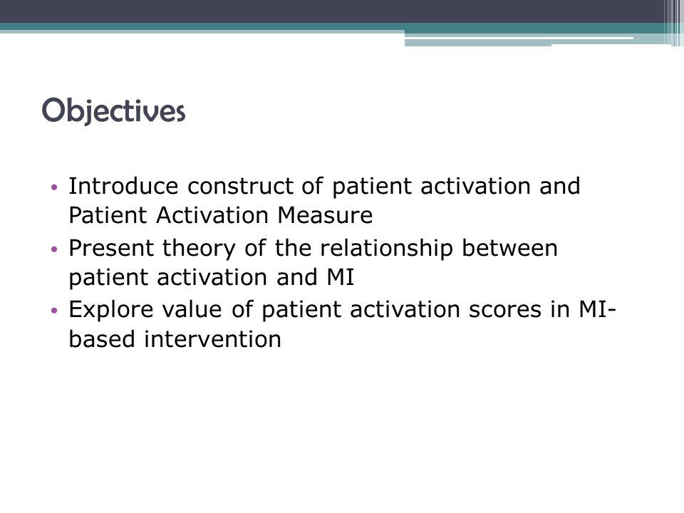 Objectives Introduce construct of patient activation and Patient Activation Measure Present theory of the relationship between patient activation and MI Explore value of patient activation scores in MI- based intervention