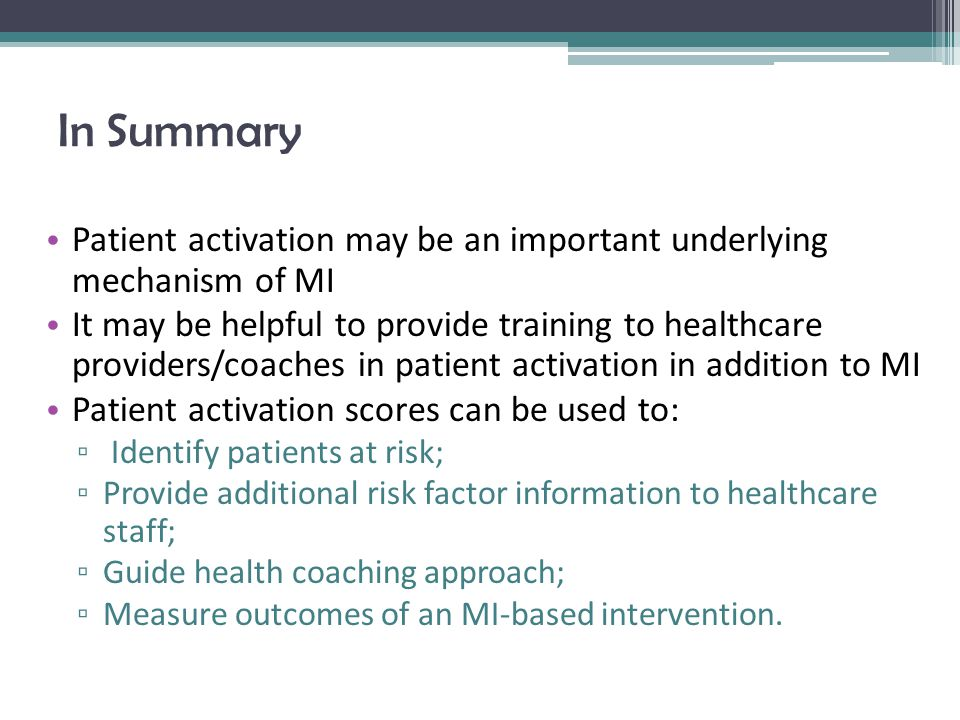 In Summary Patient activation may be an important underlying mechanism of MI It may be helpful to provide training to healthcare providers/coaches in patient activation in addition to MI Patient activation scores can be used to: ▫ Identify patients at risk; ▫ Provide additional risk factor information to healthcare staff; ▫ Guide health coaching approach; ▫ Measure outcomes of an MI-based intervention.
