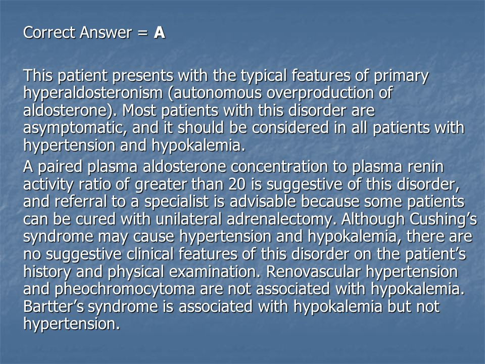Correct Answer = A This patient presents with the typical features of primary hyperaldosteronism (autonomous overproduction of aldosterone).