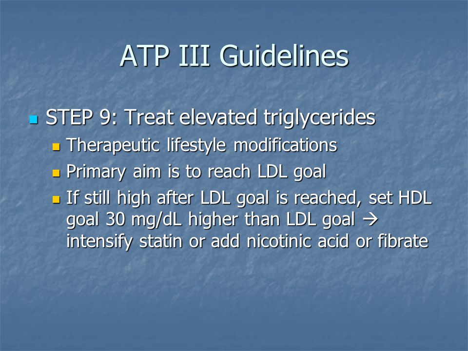 ATP III Guidelines STEP 9: Treat elevated triglycerides STEP 9: Treat elevated triglycerides Therapeutic lifestyle modifications Therapeutic lifestyle modifications Primary aim is to reach LDL goal Primary aim is to reach LDL goal If still high after LDL goal is reached, set HDL goal 30 mg/dL higher than LDL goal  intensify statin or add nicotinic acid or fibrate If still high after LDL goal is reached, set HDL goal 30 mg/dL higher than LDL goal  intensify statin or add nicotinic acid or fibrate