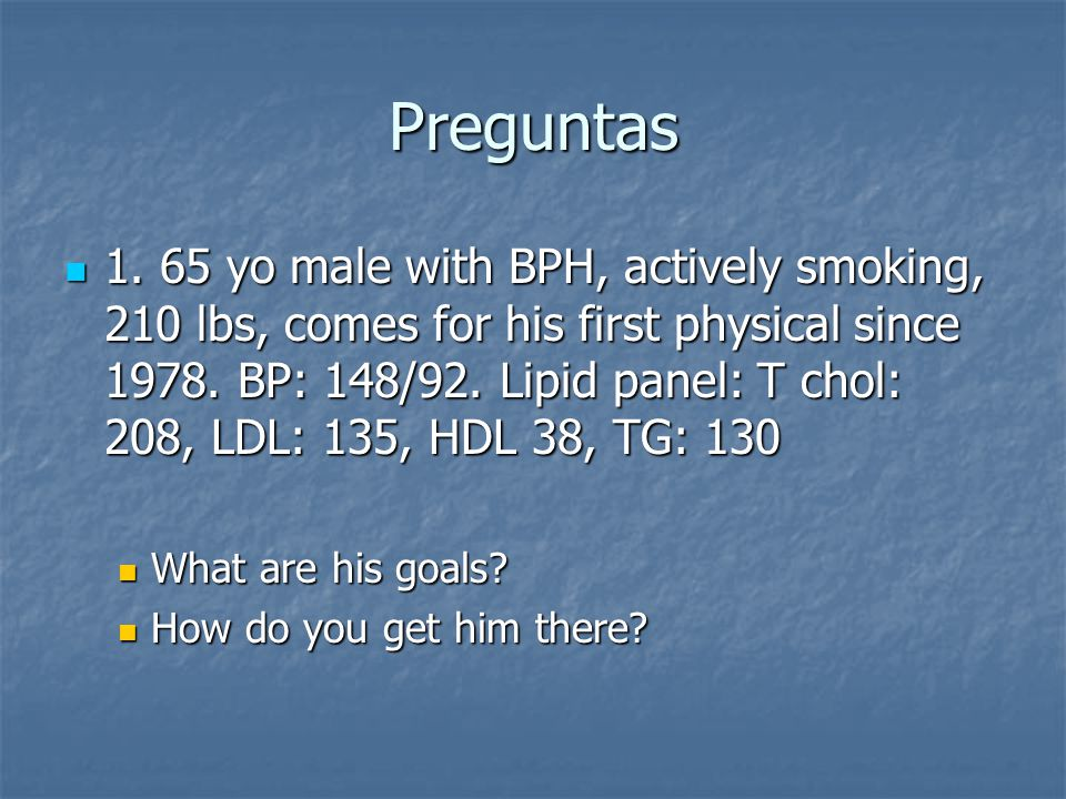 Preguntas 1. 65 yo male with BPH, actively smoking, 210 lbs, comes for his first physical since 1978. BP: 148/92. Lipid panel: T chol: 208, LDL: 135,