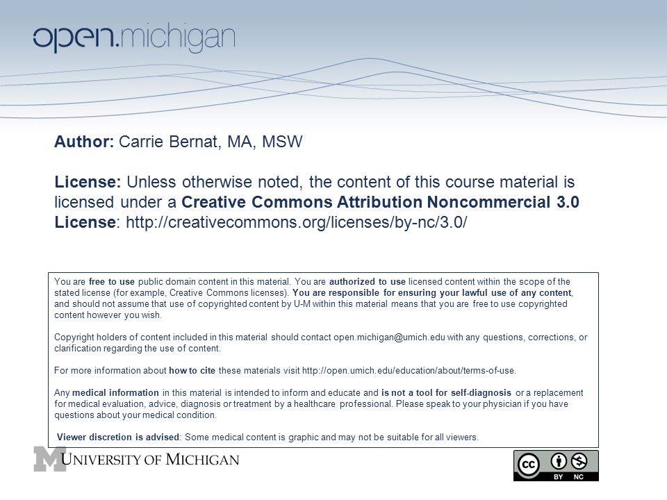 Author: Carrie Bernat, MA, MSW License: Unless otherwise noted, the content of this course material is licensed under a Creative Commons Attribution Noncommercial 3.0 License: http://creativecommons.org/licenses/by-nc/3.0/ You are free to use public domain content in this material.