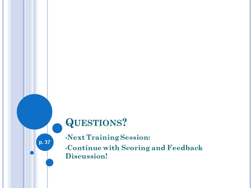 Q UESTIONS Next Training Session: Continue with Scoring and Feedback Discussion! p. 37
