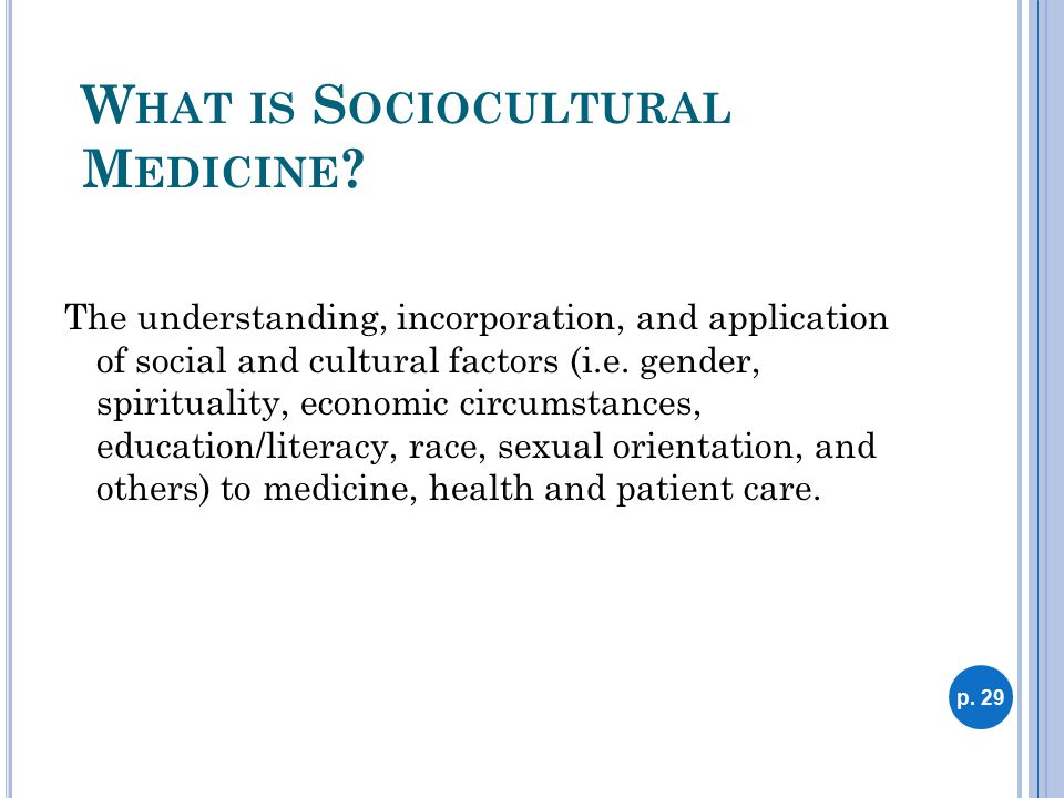 W HAT IS S OCIOCULTURAL M EDICINE ? The understanding, incorporation, and application of social and cultural factors (i.e. gender, spirituality, econo