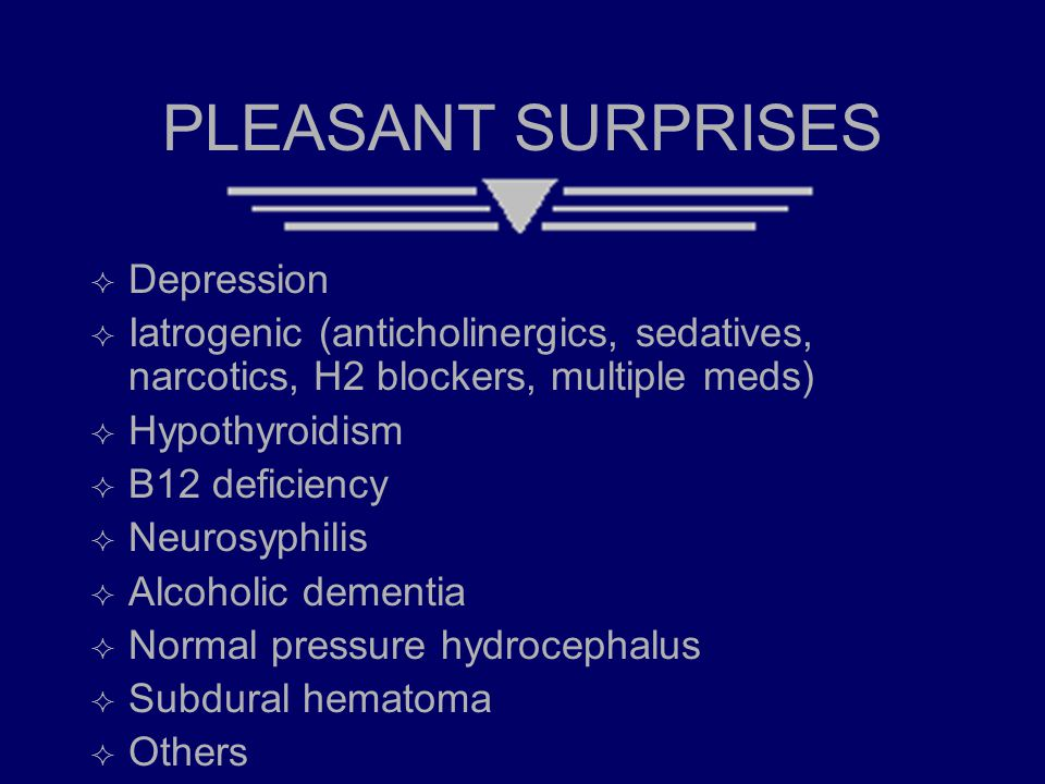 PLEASANT SURPRISES  Depression  Iatrogenic (anticholinergics, sedatives, narcotics, H2 blockers, multiple meds)  Hypothyroidism  B12 deficiency 