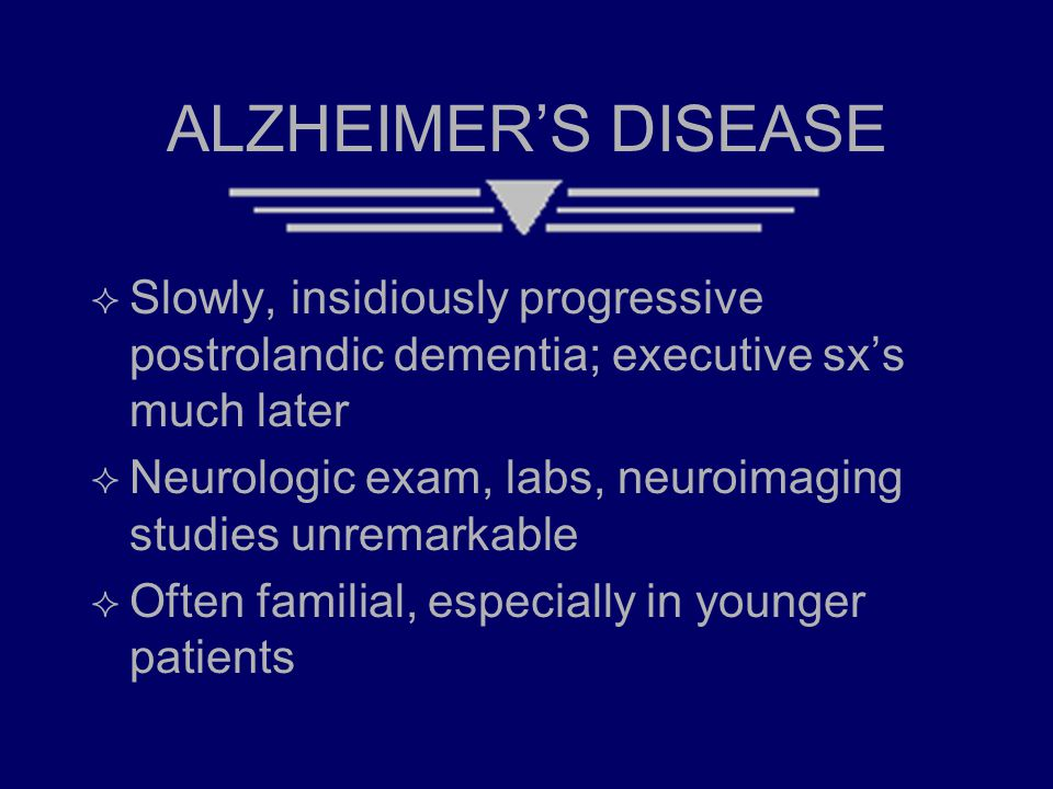 ALZHEIMER'S DISEASE  Slowly, insidiously progressive postrolandic dementia; executive sx's much later  Neurologic exam, labs, neuroimaging studies u
