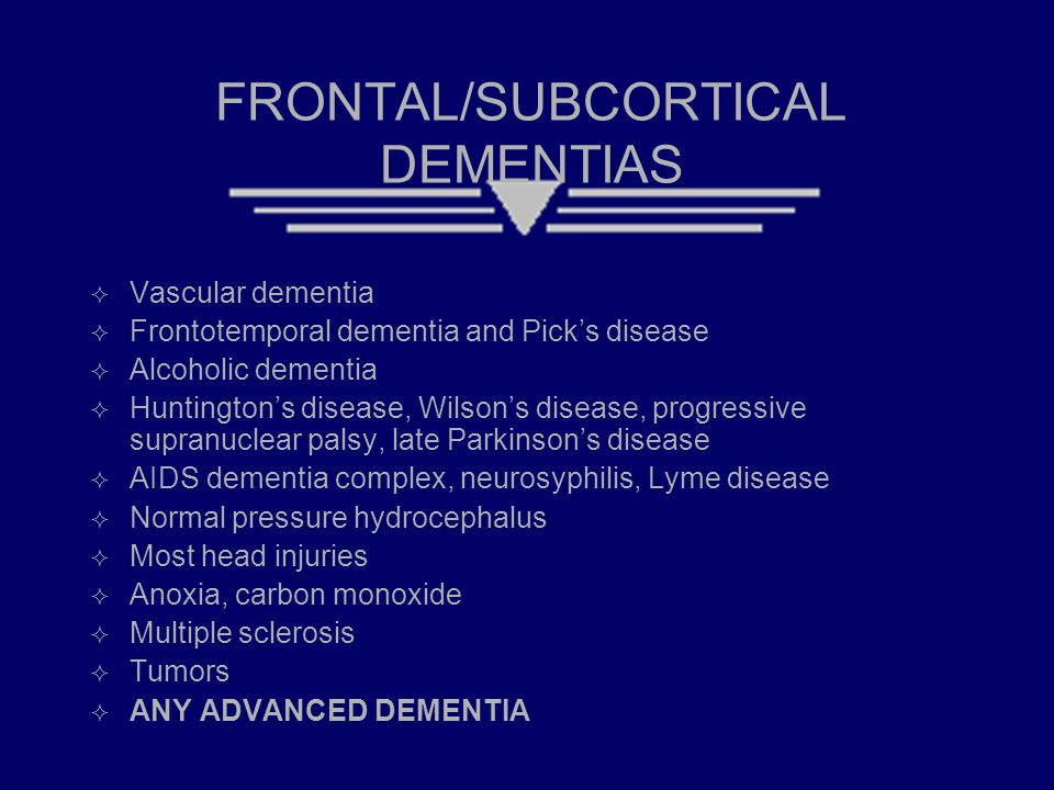 FRONTAL/SUBCORTICAL DEMENTIAS  Vascular dementia  Frontotemporal dementia and Pick's disease  Alcoholic dementia  Huntington's disease, Wilson's disease, progressive supranuclear palsy, late Parkinson's disease  AIDS dementia complex, neurosyphilis, Lyme disease  Normal pressure hydrocephalus  Most head injuries  Anoxia, carbon monoxide  Multiple sclerosis  Tumors  ANY ADVANCED DEMENTIA